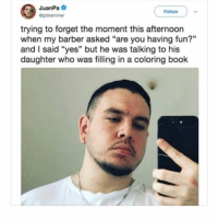 "Barber, Book, and Dank Memes: JuanPa  Follow  Gipbrammer  trying to forget the moment this afternoon  when my barber asked ""are you having fun?""  and I said ""yes"" but he was talking to his  daughter who was filling in a coloring book  13 I thought I already posted this crap"