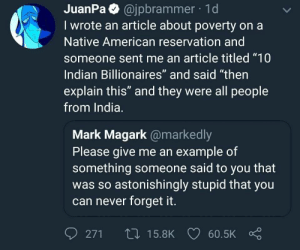 "forget it: JuanPa @jpbrammer 1d  I wrote an article about poverty on a  Native American reservation and  someone sent me an article titled ""10  Indian Billionaires"" and said ""then  explain this"" and they were all people  from India.  Mark Magark @markedly  Please give me an example of  something someone said to you that  was so astonishingly stupid that you  can never forget it.  0271ロ15.8K 60.5K Ç"