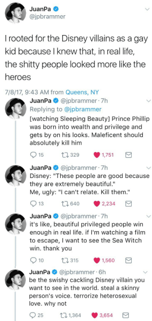 "startorrent02: mozzarella-sticks:  an absolute mood  ""Terrorize heterosexual love"" 💀💀💀 : JuanPa  @jpbrammer  rooted for the Disney villains as a gay  kid because I knew that, in real life,  the shitty people looked more like the  heroes  7/8/17, 9:43 AM from Queens, NY   JuanPa@jpbrammer 7h  Replying to @jpbrammer  [watching Sleeping Beauty] Prince Phillip  was born into wealth and privilege and  gets by on his looks. Maleficent should  absolutely kill him  t1329  15  1,751  JuanPa@jpbrammer 7h  Disney: ""These people are good because  they are extremely beautiful.""  Me, ugly: ""I can't relate. Kill them.""  2640  13  2,234  JuanPa@jpbrammer 7h  it's like, beautiful privileged people win  enough in real life. if I'm watching a film  to escape, I want to see the Sea Witch  win. thank you  t315  10  1,560   @jpbrammer 6h  be the swishy cackling Disney villain you  want to see in the world. steal a skinny  JuanPa  person's voice. terrorize heterosexual  love. why not  21,364  25  3,654 startorrent02: mozzarella-sticks:  an absolute mood  ""Terrorize heterosexual love"" 💀💀💀"