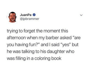 ".: JuanPa  @jpbrammer  trying to forget the moment this  afternoon when my barber asked ""are  you having fun?"" and I said ""yes"" but  he was talking to his daughter who  was filling in a coloring book ."