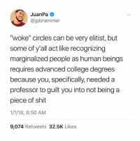 """College, Memes, and Shit: JuanPa  @jpbrammer  """"woke"""" circles can be very elitist, but  some of y'all act like recognizing  marginalized people as human beings  requires advanced college degrees  because you, specifically, needed a  professor to guilt you into not being a  piece of shit  1/1/18, 8:50 AM  9,074 Retweets 32.5K Like:s Read this til it sinks in 💯 woke Rp @jpbrammer"""