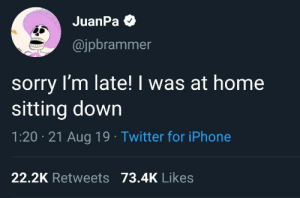 sitting down: JuanPa O  @jpbrammer  sorry I'm late! I was at home  sitting down  1:20 · 21 Aug 19 · Twitter for iPhone  22.2K Retweets 73.4K Likes