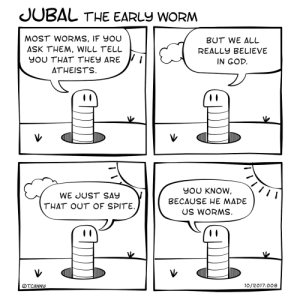God, Omg, and Tumblr: JUBAL THE EARLy woRM  MOST WORMS, IF YOUU  ASK THEM, WILL TELL  YOU THAT THEY ARE J/  BUT WE ALL  REALLY BELIEVE  IN GOD  ATHEISTS  WE JUST SAY  THAT OUT OF SPITE.  YOU KNOW  BECAUSE HE MADE  US WORMS  OTCANNY  10/2017.008 omg-images:Are you there God? It's me, Jubal! [OC]
