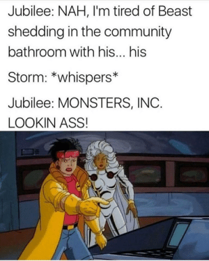 Ass, Community, and Monsters Inc: Jubilee: NAH, I'm tired of Beast  shedding in the community  bathroom with his... his  Storm: *whispers*  Jubilee: MONSTERS, INC.  LOOKIN ASS!
