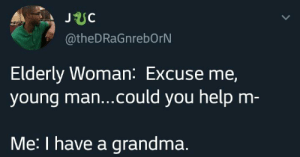 Blackpeopletwitter, Grandma, and Help: JUC  @theDRaGnrebOrN  Elderly Woman: Excuse me,  young ma...could you help m-  Me: I have a grandma. Ask your grandson (via /r/BlackPeopleTwitter)