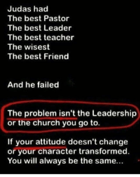 Best Friend, Church, and Memes: Judas had  The best Pastor  The best Leader  The best teacher  The wisest  The best Friend  And he failed  The problem isn't the Leadership  or the church you go to.  If your attitude doesn't change  or your character transformed  You will always be the same... We can't always place the blame on leadership or anyone else. If you aren't growing, it was your choice to stay stagnant-lukewarm.