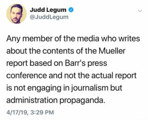 (S): Judd Legum  @JuddLegum  Any member of the media who writes  about the contents of the Mueller  report based on Barr's press  conference and not the actual report  is not engaging in journalism but  administration propaganda  4/17/19, 3:29 PM (S)