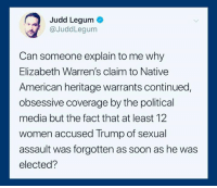 Good question: Judd Legum  @JuddLegum  Can someone explain to me why  Elizabeth Warren's claim to Native  American heritage warrants continued,  obsessive coverage by the political  media but the fact that at least 12  women accused Trump of sexual  assault was forgotten as soon as he was  elected? Good question