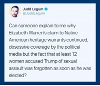 (S): Judd Legum  @JuddLegum  Can someone explain to me why  Elizabeth Warren's claim to Native  American heritage warrants continued,  obsessive coverage by the political  media but the fact that at least 12  women accused Trump of sexual  assault was forgotten as soon as he was  elected? (S)