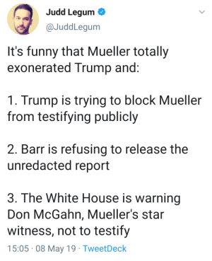 Funny, White House, and Cool: Judd Legum  @JuddLegum  It's funny that Mueller totally  exonerated Trump and  1. Trump is trying to block Mueller  from testifying publicly  2. Barr is refusing to release the  unredacted report  3. The White House is warning  Don McGahn, Mueller's star  witness, not to testify  15:05 08 May 19 TweetDeck Total Exoneration. Very Cool.