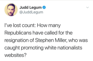 Hint, it's the same number that have a spine.: Judd Legum  @JuddLegum  I've lost count: How many  Republicans have called for the  resignation of Stephen Miller, who was  caught promoting white nationalists  websites? Hint, it's the same number that have a spine.