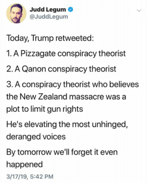 New Zealand, Tomorrow, and Trump: Judd Legum  @JuddLegum  loday, Trump retweeted:  1. A Pizzagate conspiracy theorist  2. A Qanon conspiracy theorist  3. A conspiracy theorist who believes  the New Zealand massacre was a  plot to limit gun rights  He's elevating the most unhinged,  deranged voices  By tomorrow we'll forget it evern  happened  3/17/19, 5:42 PM (S)