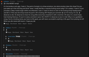 """Emoji, Fucking, and Funny: judepeter 54 points-3 hours ago  is the WORST emoji!  It's horrendous and ugly. I hate it. The point of emojis is to show emotions, but what emotion does this show? Do you  just wake up in the morning and think """"wow, I really feel like a massive fucking stone today""""? It's useless. I hate it. It just  provokes a deep rooted anger within me whenever I see it. I want to drive on over to the fucking emoji headquarters  and kill it. If this was the emoji movie I'd push it off a fucking cliff. People just comment as if it's funny. It's not. £  deserves to die. He deserves to have his smug little stone face smashed in with a hammer. Oh wow, it's a stone head,  how fucking hilarious, I'll use it in every comment I post. NO. STOP IT. It deserves to burn in hell. Why is it so goddamn  smug. You're a fucking stone, you have no life goals, you will never accomplish anything in life apart from pissing me off.  When you die noone will mourn. I hope you die  Reply Give Award Share Report Unsave  ZyBBuch 39 points 2 hours ago  Џ Reply Give Award Share Report Save  4 0-the-Indian Orange 22 points 2 hours ago  Џ Reply Give Award Share Report Save  GTxGokuu 18 points . 2 hours ago  Џ Reply Give Award Share Report Save  Oliveoil3443 13 points 2 hours ago Everyone on this thread"""