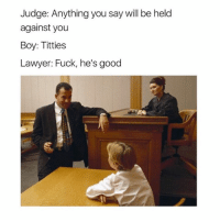Lawyer, Memes, and Titties: Judge: Anything you say will be held  against you  Boy: Titties  Lawyer: Fuck, he's good