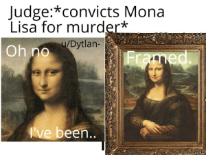 It must have been paintful: Judge:*convicts Mona  Lisa for murder*  u/Dytlan-  Oh no  Framed.  I've been.. It must have been paintful