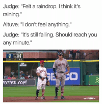 "😂😂😂: Judge: ""Felt a raindrop. I think it's  raining  Altuve: ""I don't feel anything.""  Judge: ""It's still falling. Should reach you  any minute.""  12 PITCHES  0  R. Hou  10UT ◆ 3-2  0  TOTIRE.COM 😂😂😂"