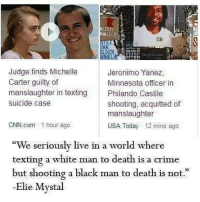 "cnn.com, Crime, and Memes: Judge finds Michelle  Jeronimo Yanez,  Carter guilty of  Minnesota officer in  manslaughter in texting  Philando Castile  suicide case  shooting, acquitted of  manslaughter  CNN.com 1 hour ago  USA Today 12 mins ago  ""We seriously live in a world where  texting a white man to death is a crime  but shooting a black man to death  is not  Elie Mystal @Regrann from @pailsandfires - I'm just gonna leave this here."