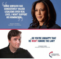 Charlie, Memes, and California: JUDGE GOR SUCH HAS  CONSISTENTLY VALUED  LEGALISMS OVER REAL  LIVES. I WONT SUPPORT  HIS NOMINATION  KAMALA HARRIS  SENATOR CALIFORNIA  SO YOU'RE UNHAPPY THAT  HE WON'T IGNORE THE LAW?  CHARLIE KIRK  FOUNDER TURNING POINT USA  TURNING  POINT USA