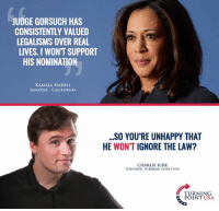 Charlie, Memes, and California: JUDGE GORSUCH HAS  CONSISTENTLY VALUED  LEGALISMS OVER REAL  LIVES. I WONT SUPPORT  HIS NOMINATION  KAMALA HARRIS  SENATOR CALIFORNIA  SO YOU'RE UNHAPPY THAT  HE WONT IGNORE THE LAW?  CHARLIE KIRK  FOUNDER TURNING POINT USA  TURNING  POINT USA Sheer Stupidity... #BigGovSucks