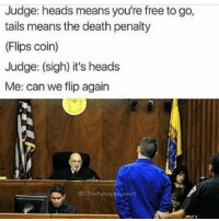 Introvert, Death, and Free: Judge: heads means you're free to go  tails means the death penalty  (Flips coin)  Judge: (sigh) it's heads  Me: can we flip again  G: TheFunny  introvert