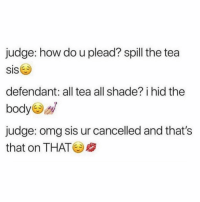Jury is GAGGED (twitter-kobychill): judge: how do u plead? spill the tea  SIS  defendant: all tea all shade? i hid the  body  judge: omg sis ur cancelled and that's  that on THAT Jury is GAGGED (twitter-kobychill)