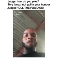 Lmaoo torylanez @pmwhiphop: Judge: how do you plea?  Tory lanez: not guilty your honour  Judge: ROLL THE FOOTAGE!  Tory Lane: Lmaoo torylanez @pmwhiphop