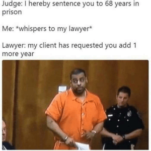 Justice is served.: Judge: I hereby sentence you to 68 years in  prison  Me: *whispers to my lawyer*  Lawyer: my client has requested you add 1  more year Justice is served.