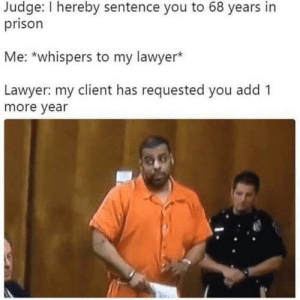 Tekashit 69: Judge: I hereby sentence you to 68 years in  prison  Me: *whispers to my lawyer*  Lawyer: my client has requested you add 1  more year Tekashit 69
