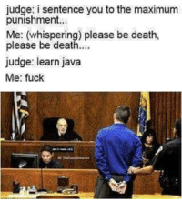 God, Death, and Fuck: judge: i sentence you to the maximum  punishment..  Me: (whispering) please be death,  please be death.  judge: learn java  Me: fuck No, please, God, No!