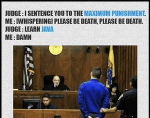 Death, Java, and Judge: JUDGE: ISENTENCE YOU TO THE MAXIMUM PUNISHMENT  ME: IWHISPERINGI PLEASE BE DEATH, PLEASE BE DEATH.  JUDGE: LEARN JAVA  ME: DAMN  G: TheFunny introwert Well