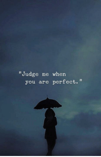 """Judge, You, and When You: """"Judge me when  you are perfect."""""""