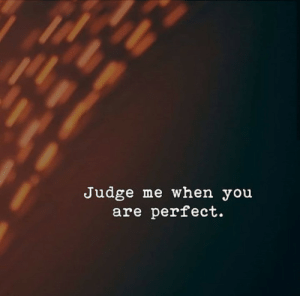 Judge Me: Judge me when you  are perfect.