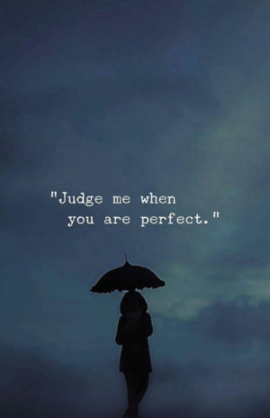 "Judge Me: ""Judge me when  you are perfect."