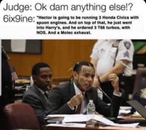 "These 6ix9ine memes are getting out of hand: Judge: Ok dam anything else!?  6ix9ine:  ""Hector is going to be running 3 Honda Civics with  spoon engines. And on top of that, he just went  into Harry's, and he ordered 3 T66 turbos, with  NOS. And a Motec exhaust.  Oczsavage  69 These 6ix9ine memes are getting out of hand"