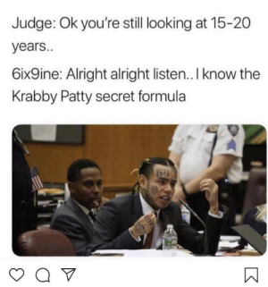 Nothing safe anymore: Judge: Ok you're still looking at 15-20  years..  6ix9ine: Alright alright listen.. I know the  Krabby Patty secret formula Nothing safe anymore