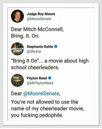 "bring it on: Judge Roy Moore  @MooreSenate  Dear Mitch McConnell,  Bring. It. On.  Stephanie Ruhle  @SRuhle  ""Bring It On""... a movie about high  school cheerleaders  Peyton Reed  @MrPeytonReed  Dear @MooreSenate,  You're not allowed to use the  name of my cheerleader movie,  you fucking pedophile."