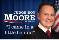 "Roy Moore: JUDGE ROY  MOORE  U.S. SENATE  ""I came in a  little behind"""