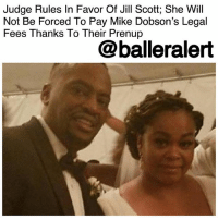"Lawyer, Memes, and Money: Judge Rules In Favor Of Jill Scott; She Will  Not Be Forced To Pay Mike Dobson's Legal  Fees Thanks To Their Prenup  @balleralert Judge Rules In Favor Of Jill Scott; She Will Not Be Forced To Pay Mike Dobson's Legal Fees Thanks To Their Prenup - blogged by @MsJennyb ⠀⠀⠀⠀⠀⠀⠀⠀⠀ ⠀⠀⠀⠀⠀⠀⠀⠀⠀ As the divorce battle between Jill Scott and estranged husband Mike Dobson continues, a new development in the case has resulted in a major win for Scott. ⠀⠀⠀⠀⠀⠀⠀⠀⠀ ⠀⠀⠀⠀⠀⠀⠀⠀⠀ On Monday, a judge ruled in favor of Scott, and honored the former couple's prenup, where both parties ""agreed not to seek alimony, maintenance or spousal support,"" @officialbossip reports. Now, Scott will not be responsible for Dobson's divorce legal fees as it is a form of support. ⠀⠀⠀⠀⠀⠀⠀⠀⠀ ⠀⠀⠀⠀⠀⠀⠀⠀⠀ In fact, in Monday's hearing, Scott's lawyer said she provided Dobson with an additional $20,000 before she filed for divorce. But, Dobson said he had to spend the money on ""family expenses,"" so he never touched any of it. ⠀⠀⠀⠀⠀⠀⠀⠀⠀ ⠀⠀⠀⠀⠀⠀⠀⠀⠀ In the end, the judge denied Dobson's motion for the monetary release, however, he did so without prejudice, meaning Dobson will be able to file for other options as the case continues."