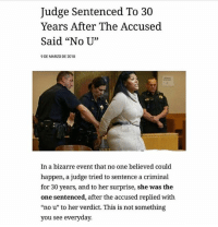 """I've been laughing for a good 5 minutes at this: Judge Sentenced To 30  Years After The Accused  Said """"No U""""  0D  9 DE MARZO DE 2018  In a bizarre event that no one believed could  happen, a judge tried to sentence a criminal  for 30 years, and to her surprise, she was the  one sentenced, after the accused replied with  """"no u"""" to her verdict. This is not something  you see everyday. I've been laughing for a good 5 minutes at this"""