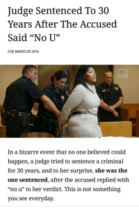 "Memes, Http, and Bizarre: Judge Sentenced To 30  Years After The Accused  Said ""No U',  9 DE MARZO DE 2018  In a bizarre event that no one believed could  happen, a judge tried to sentence a criminal  for 30 years, and to her surprise, she was the  one sentenced, after the accused replied with  ""no u"" to her verdict. This is not something  you see everyday <p>The classic defense. via /r/memes <a href=""http://ift.tt/2oYhHTR"">http://ift.tt/2oYhHTR</a></p>"