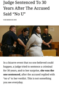 "Bizarre, Her, and Judge: Judge Sentenced To 30  Years After The Accused  Said ""No U""  9 DE MARZO DE 2018  In a bizarre event that no one believed could  happen, a judge tried to sentence a criminal  for 30 years, and to her surprise, she was the  one sentenced, after the accused replied with  ""no u"" to her verdict. This is not something  you see everyday."
