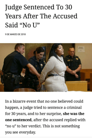 "Tumblr, Blog, and Http: Judge Sentenced To 30  Years After The Accused  Said ""No U',  9 DE MARZO DE 2018  In a bizarre event that no one believed could  happen, a judge tried to sentence a criminal  for 30 years, and to her surprise, she was the  one sentenced, after the accused replied with  ""no u"" to her verdict. This is not something  you see everyday memehumor:  The classic defense."