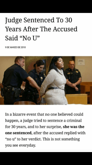 "Dank, Memes, and Reddit: Judge Sentenced To 30  Years After The Accused  Said ""No U""  9 DE MARZO DE 2018  In a bizarre event that no one believed could  happen, a judge tried to sentence a criminal  for 30 years, and to her surprise, she was the  one sentenced, after the accused replied with  ""no u"" to her verdict. This is not something  you see everyday Roses are red, violets are blue, by pvtgoombah FOLLOW 4 MORE MEMES."