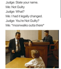 Outta, Judge, and Name: Judge: State your name.  Me: Not Guilty  Judge: What?  Me: I had it legally changed  Judge: You're Not Guilty?  Me: *moonwalks outta there*