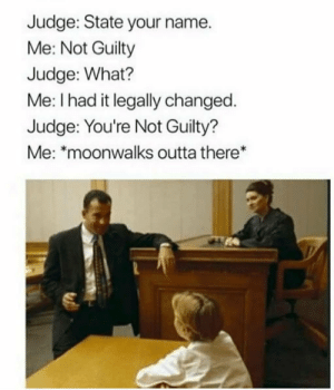 Outta, Judge, and Name: Judge: State your name.  Me: Not Guilty  Judge: What?  Me: I had it legally changed  Judge: You're Not Guilty?  Me: moonwalks outta there*