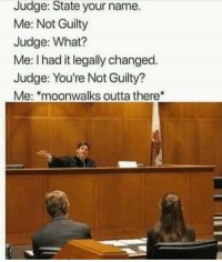 Outta, Hero, and Judge: Judge: State your name.  Me: Not Guilty  Judge: What?  Me: I had it legally changed.  Judge: You're Not Guilty  Me: moonwalks outta there The hero we don't deserve