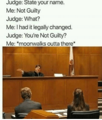 Outta, Judge, and Name: Judge: State your name.  Me: Not Guilty  Judge: What?  Me: I had it legally changed.  Judge: You're Not Guilty?  Me: moonwalks outta there Not guilty.