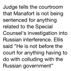 """Time, Russian, and Government: JUdge tells the courtroom  that Manafort is not being  sentenced for anything  related to the Special  Counsel's investigation into  Russian interference. Ellis  said """"He is not before the  court for anything having to  do with colluding with the  Russian government"""" Time to expand the salt mine over at r/redacted 😂"""