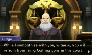 Guns, Tumblr, and Blog: Judge  While I sympathize with you, witness, you wil  refrain from firing Gatling guns in this court. > bluemagedanny:This may be the most Ace Attorney sentence ever written.