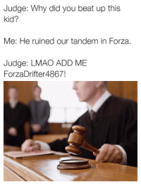 Cars, Forza, and Tandem: Judge: Why did you beat up this  kid?  Me: He ruined our tandem in Forza.  Judge: LMAO ADD ME  ForzaDrifter 4867! You're free to go! Car memes